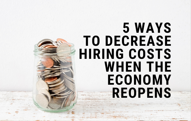 5 Ways to Decrease Hiring Costs When the Economy Reopens