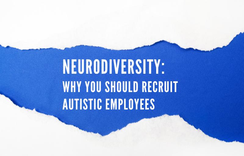Neurodiversity Why You Should Recruit Autistic Employees