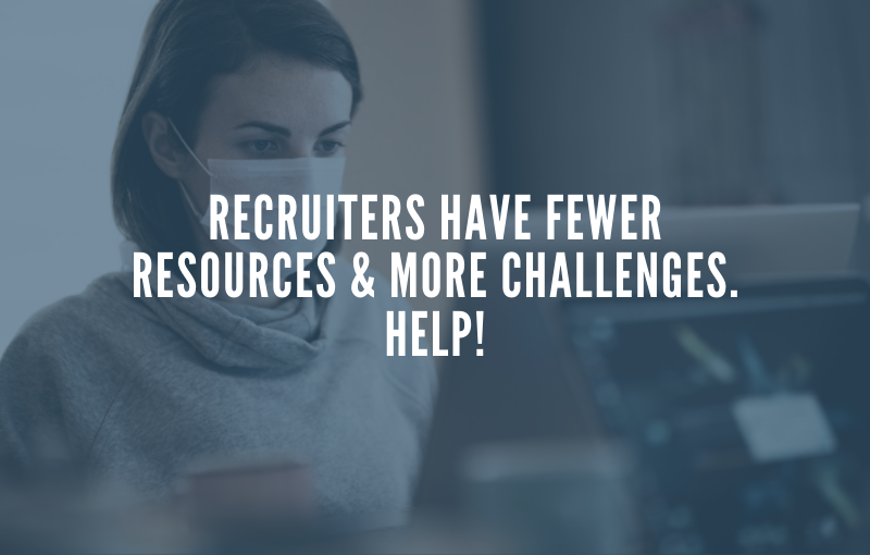 Recruiters Have Fewer Resources & More Challenges. Help!