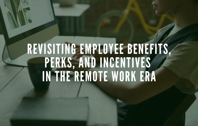 Revisiting Employee Benefits, Perks, and Incentives in the Remote Work Era