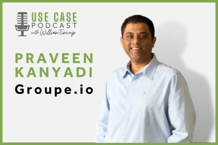 The Use Case Podcast: Storytelling about Groupe.io with Praveen Kanyadi